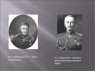 А.П. Ермолов (1777 -1861) - полководец А.А. Брусилов –генерал, автор десятков