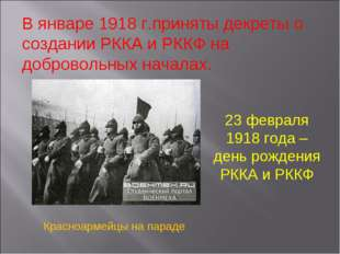 В январе 1918 г.приняты декреты о создании РККА и РККФ на добровольных начала
