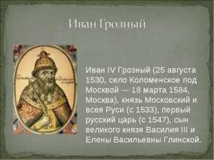 Иван IV Грозный (25 августа 1530, село Коломенское под Москвой — 18 марта 158