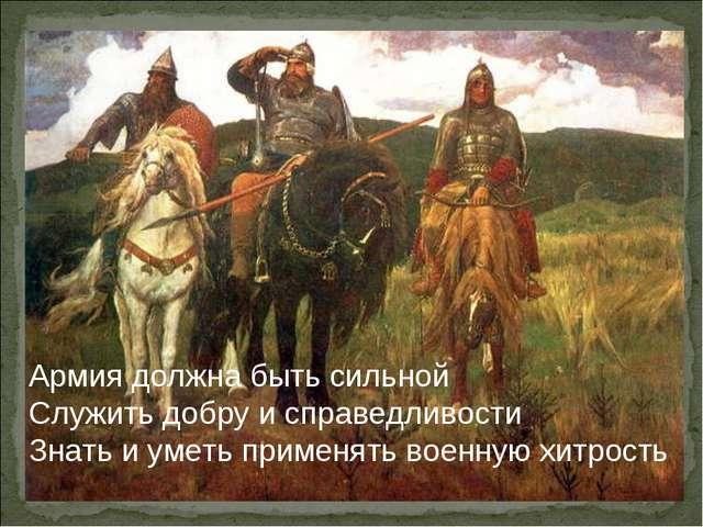 Армия должна быть сильной Служить добру и справедливости Знать и уметь примен...