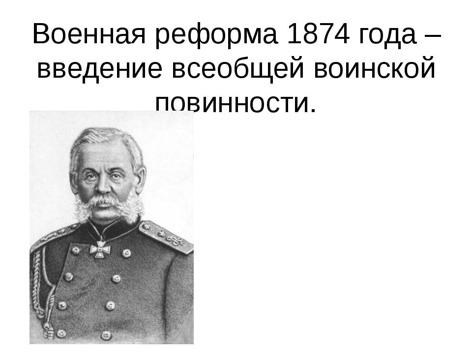 Военная реформа 1874 года – введение всеобщей воинской повинности. Генерал –...