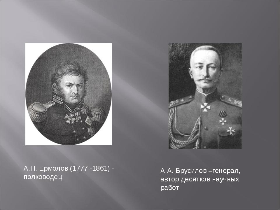 А.П. Ермолов (1777 -1861) - полководец А.А. Брусилов –генерал, автор десятков...
