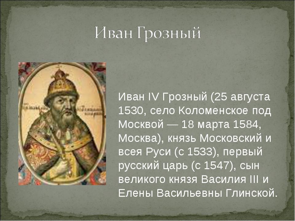 Иван IV Грозный (25 августа 1530, село Коломенское под Москвой — 18 марта 158...