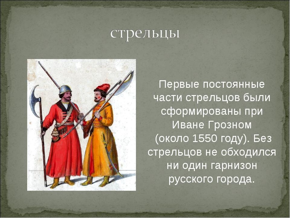 Первые постоянные части стрельцов были сформированы при Иване Грозном (около...