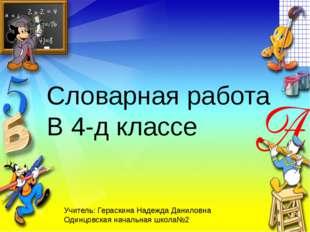 Словарная работа В 4-д классе Учитель: Гераскина Надежда Даниловна Одинцовска