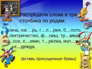 Распредели слова в три столбика по родам: …сина, лаг…рь, г…л…рея, б…лото, …ле