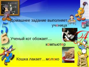 Домашнее задание выполняет… ученица Ученый кот обожает… компьютер Кошка лакае