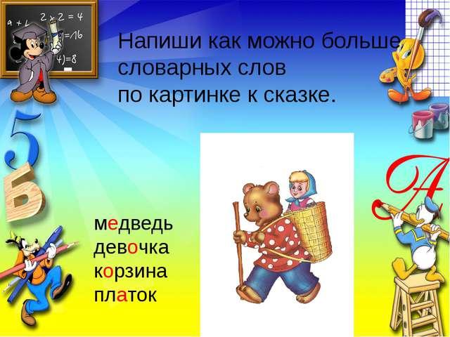 Напиши как можно больше словарных слов по картинке к сказке. медведь девочка...