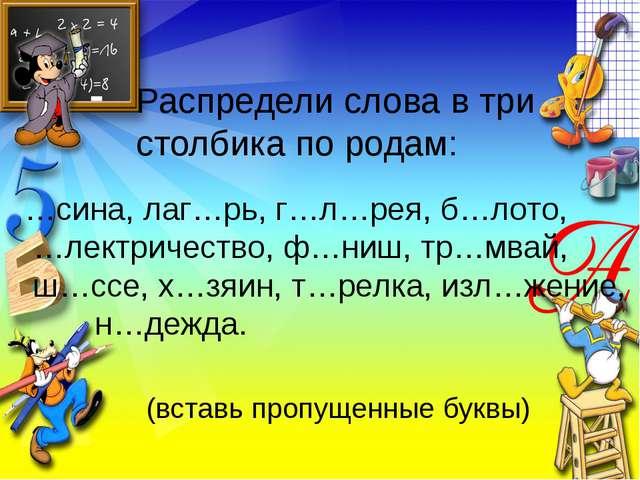 Распредели слова в три столбика по родам: …сина, лаг…рь, г…л…рея, б…лото, …ле...