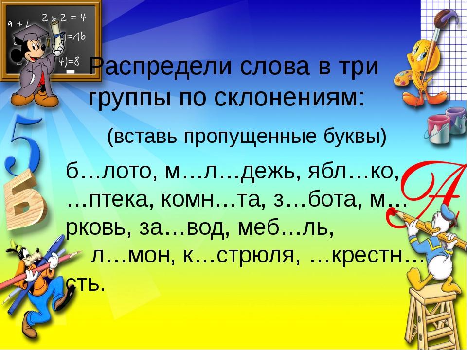 Распредели слова в три группы по склонениям: б…лото, м…л…дежь, ябл…ко, …птека...