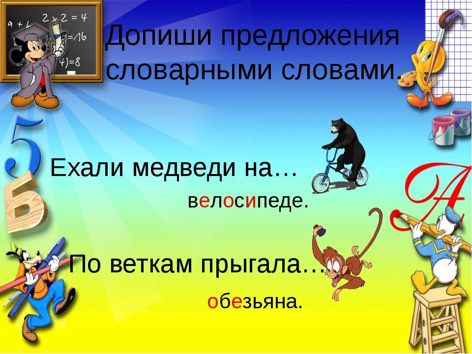 Допиши предложения словарными словами. Ехали медведи на… По веткам прыгала… в...