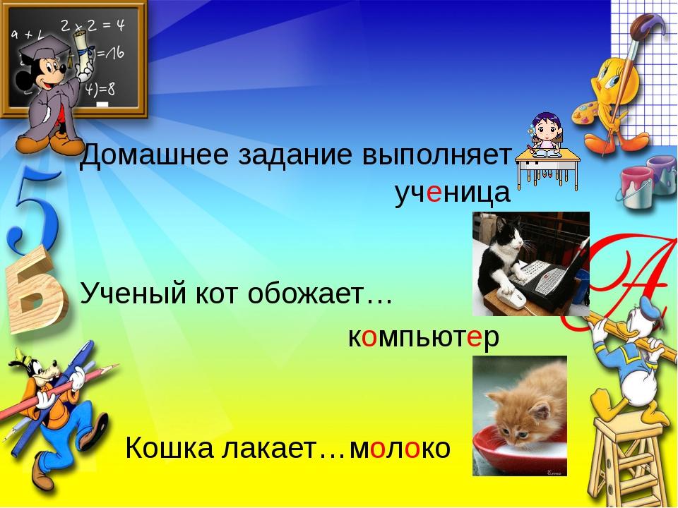 Домашнее задание выполняет… ученица Ученый кот обожает… компьютер Кошка лакае...