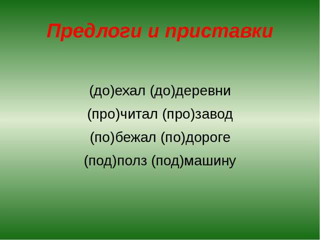 Предлоги и приставки (до)ехал (до)деревни (про)читал (про)завод (по)бежал (по...