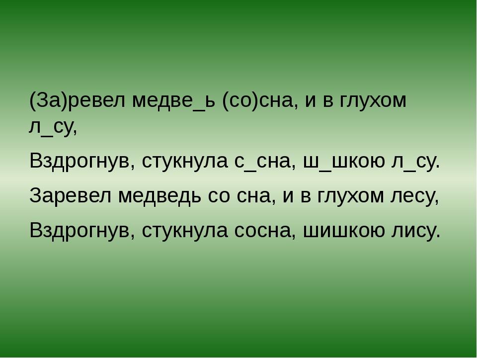 (За)ревел медве_ь (со)сна, и в глухом л_су, Вздрогнув, стукнула с_сна, ш_шко...