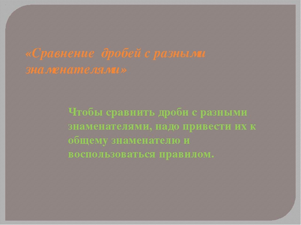 «Сравнение дробей с разными знаменателями» Чтобы сравнить дроби с разными зна...