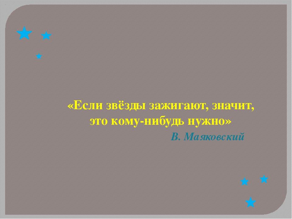 «Если звёзды зажигают, значит, это кому-нибудь нужно» В. Маяковский
