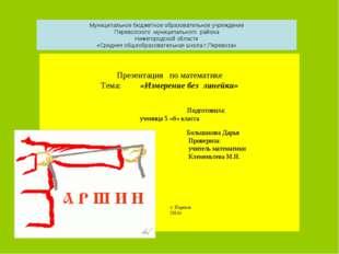 Презентация по математике Тема: «Измерение без линейки» Подготовила: ученица