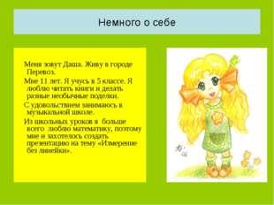 Немного о себе Меня зовут Даша. Живу в городе Перевоз. Мне 11 лет. Я учусь в