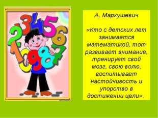 А. Маркушевич «Кто с детских лет занимается математикой, тот развивает вниман