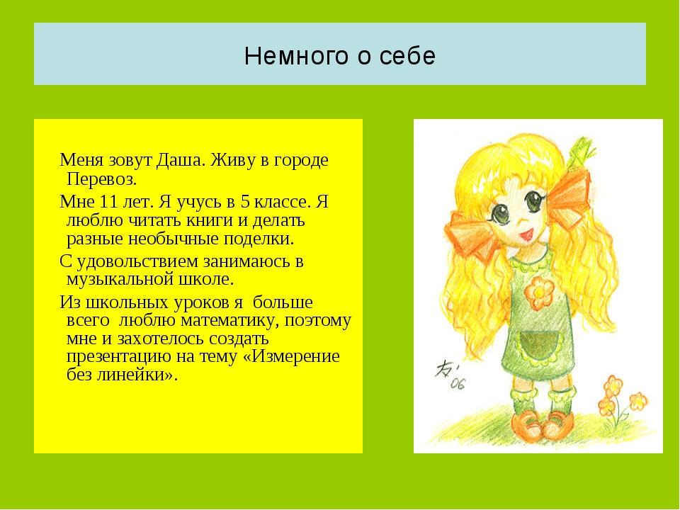 Немного о себе Меня зовут Даша. Живу в городе Перевоз. Мне 11 лет. Я учусь в...