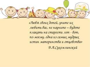 «Любя своих детей, учите их любить вас, не научите – будете плакать на старо