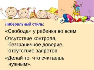 Либеральный стиль: «Свобода» у ребенка во всем Отсутствие контроля, безгранич