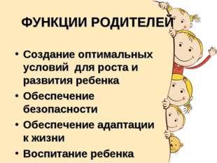 ФУНКЦИИ РОДИТЕЛЕЙ Создание оптимальных условий для роста и развития ребенка О