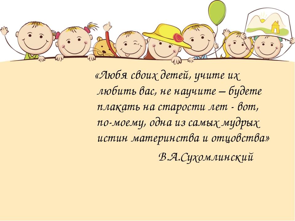 «Любя своих детей, учите их любить вас, не научите – будете плакать на старо...