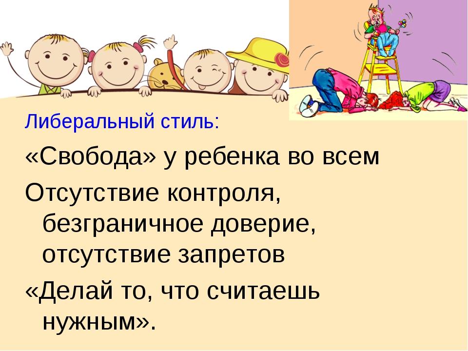 Либеральный стиль: «Свобода» у ребенка во всем Отсутствие контроля, безгранич...