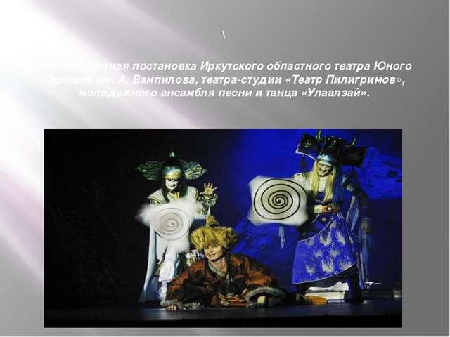 \ Это совместная постановка Иркутского областного театра Юного Зрителя им. А...