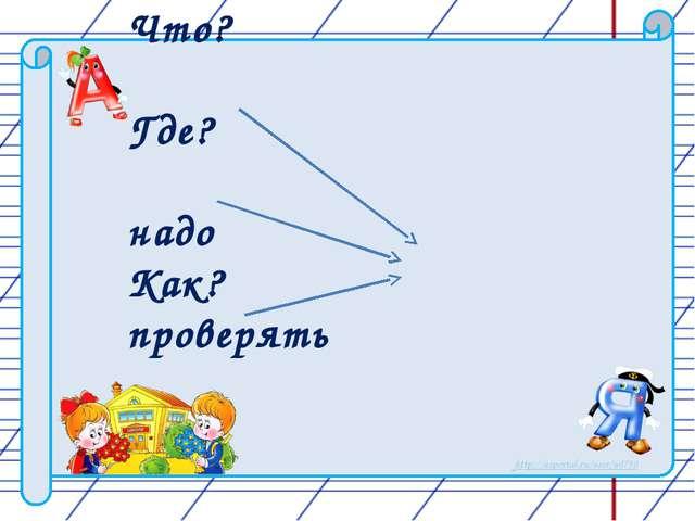 Что? Где? надо Как? проверять http://nsportal.ru/user/60790