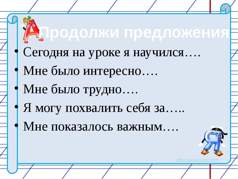 Сегодня на уроке я научился…. Мне было интересно…. Мне было трудно…. Я могу...