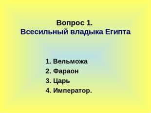 Вопрос 1. Всесильный владыка Египта 1. Вельможа 2. Фараон 3. Царь 4. Император.