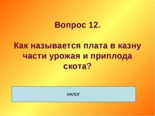 Вопрос 12. Как называется плата в казну части урожая и приплода скота? НАЛОГ