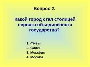 Вопрос 2. Какой город стал столицей первого объединённого государства? 1. Фи