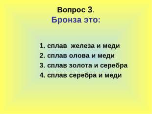 Вопрос 3. Бронза это: 1. сплав железа и меди 2. сплав олова и меди 3. сплав з