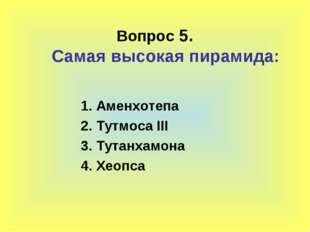 Вопрос 5. Самая высокая пирамида: 1. Аменхотепа 2. Тутмоса III 3. Тутанхамона