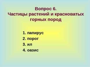 Вопрос 6. Частицы растений и красноватых горных пород 1. папирус 2. порог 3.