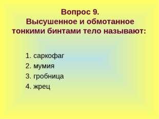 Вопрос 9. Высушенное и обмотанное тонкими бинтами тело называют: 1. саркофаг