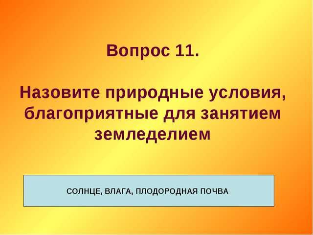 Вопрос 11. Назовите природные условия, благоприятные для занятием земледелием...
