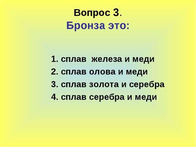Вопрос 3. Бронза это: 1. сплав железа и меди 2. сплав олова и меди 3. сплав з...
