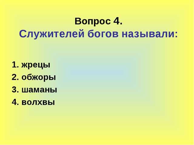 Вопрос 4. Служителей богов называли: 1. жрецы 2. обжоры 3. шаманы 4. волхвы