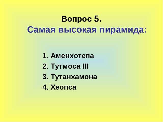 Вопрос 5. Самая высокая пирамида: 1. Аменхотепа 2. Тутмоса III 3. Тутанхамона...