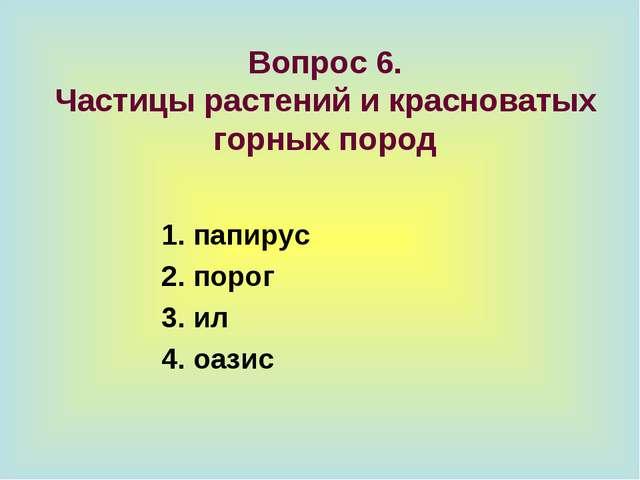 Вопрос 6. Частицы растений и красноватых горных пород 1. папирус 2. порог 3....