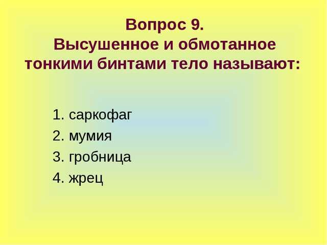 Вопрос 9. Высушенное и обмотанное тонкими бинтами тело называют: 1. саркофаг...