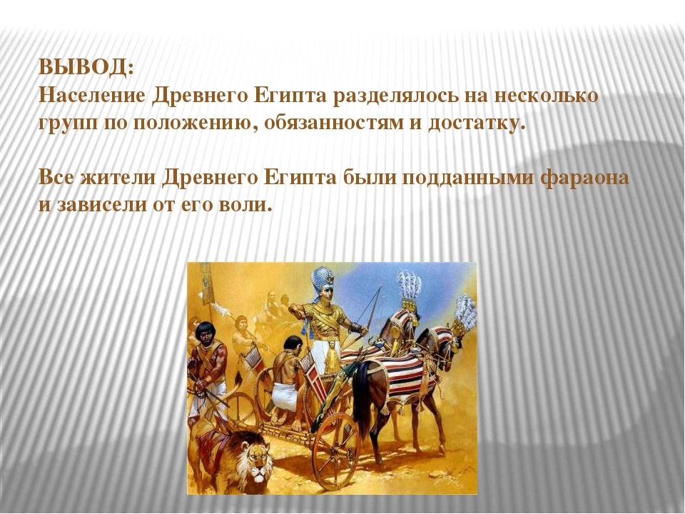 ВЫВОД: Население Древнего Египта разделялось на несколько групп по положению,...