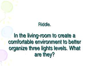 Riddle. In the living-room to create a comfortable environment to better orga