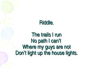 Riddle. The trails I run No path I can't Where my guys are not Don't light up