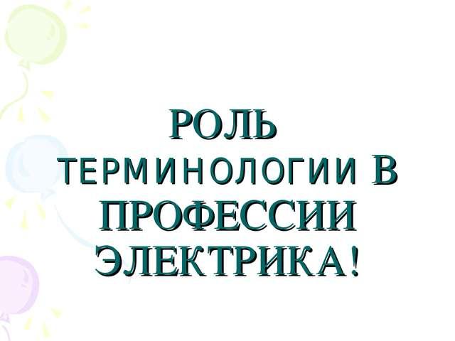 РОЛЬ ТЕРМИНОЛОГИИ В ПРОФЕССИИ ЭЛЕКТРИКА!