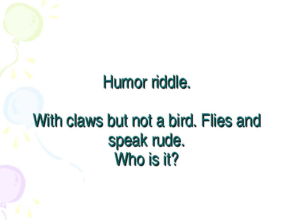Humor riddle. With claws but not a bird. Flies and speak rude. Who is it?